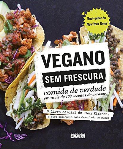 Vegano sem frescura: Comida de verdade em mais de 100 receitas de arrasar