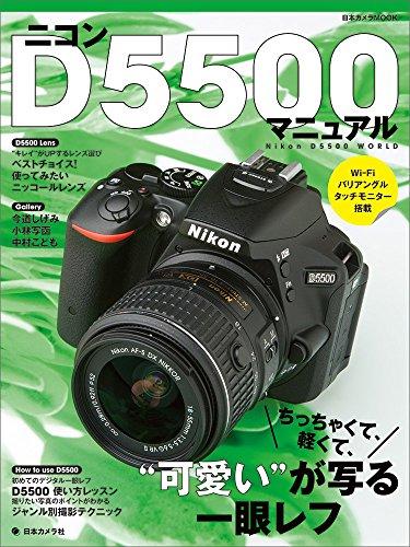 """ニコンD5500マニュアル―ちっちゃくて、軽くて、""""可愛い""""が写る一眼レフ (日本カメラMOOK)"""