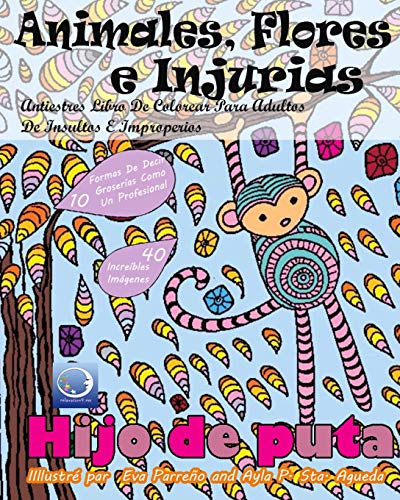 ANTIESTRES Libro De Colorear Para Adultos De Insultos E Improperios: Animales, Flores Y Injurias (An