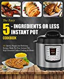 Instant Pot Cookbook: The Easy 5-Ingredients Or Less Instant Pot Cookbook- 101 Quick, Simple And Delicious Recipes Made For Your Instant Pot High Pressure Cooker Cooking At Home( Simple Cooking)