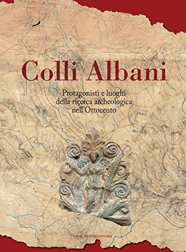 Colli Albani: Protagonisti e luoghi della ricerca archeologica nellOttocento