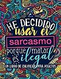 Un libro de colorear para adultos: He decidido usar el sarcasmo porque matar es...