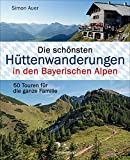 Die schönsten Hüttenwanderungen in den Bayerischen Alpen. 50 Touren für die ganze Familie. Aktualisiert 2020. Allgäuer, Ammergauer, Berchtesgadener, ... Mit 50 Tourenkarten zum Download