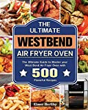 The Ultimate West Bend Air Fryer Oven: The Ultimate Guide to Master your West Bend Air Fryer Oven with 500 Flavorful Recipes