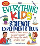 The Everything Kids\ Science Experiments Book: Boil Ice, Float Water, Measure Gravity-Challenge the World Around You!