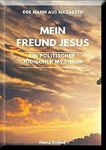 Mein Freund Jesus, ein Politischer Jüdischer Mystiker: Der Mann aus Nazareth