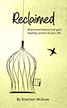 Reclaimed: Overcome Trauma and Gain Healthy Control of Your Life
