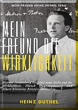 Mein Freund die Wirklichkeit: Werner Heisenberg hat eine neue Sicht auf die Wirklichkeit. Planck Quantentheorie und Albert Einsteins Relativitätstheorie