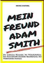 MEIN FREUND ADAM SMITH – DER MODERNEN ÖKONOMIE.: DIE WIRTSCHAFTSFORM. DER STAAT BETREIBT STAATLICHE MANUFAKTUREN. DER WOHLSTAND DER NATIONEN