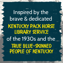 Inspired by the brave & dedicated Kentucky Pack Horse Library Service of the 1930s and the true blue