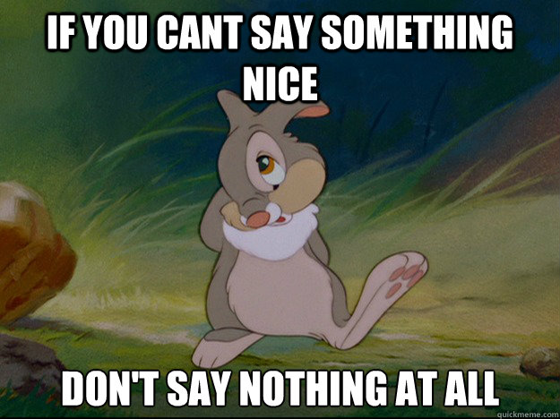Image result for if you can't say something' nice, don't say nothing' at all