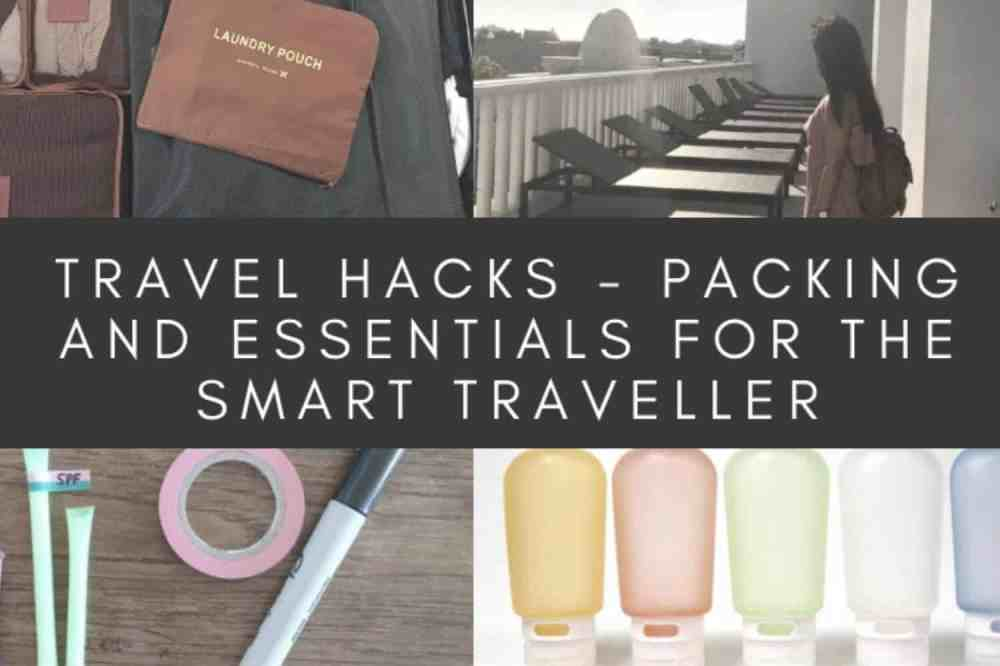 Travel Hacks – Packing and Essentials For The Smart Traveller