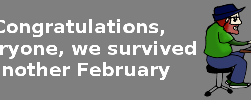 Congratulations, everyone, we survived another February
