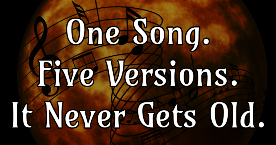 One Song. Five Versions. It Never Gets Old.