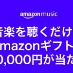 Amazon musicを聞くだけでギフト券1万円分が当たるキャンペーン