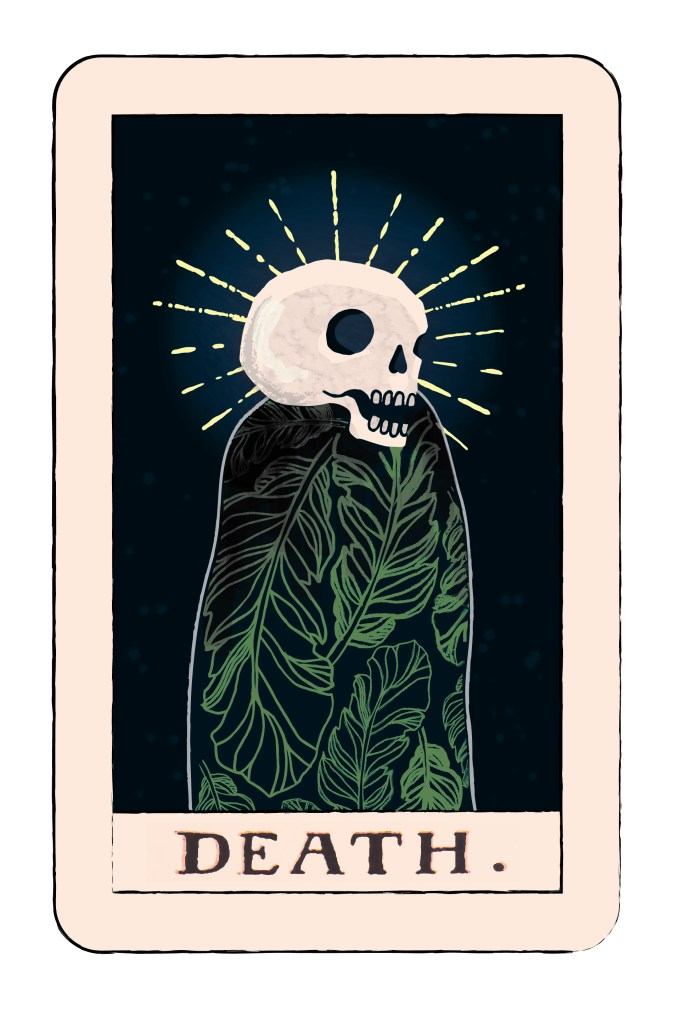"""Death is symbolic of the ending of a major phase or aspect of your life that may bring about the beginning of something far more valuable and important. You must close one door in order to open another. You need to put the past behind you and part ways, ready to embrace new opportunities and possibilities. It may be difficult to let go of the past at times but you will soon see how important it is so that you can bring renewal and transformation into your life. If you resist these necessary endings, you may experience pain, both emotionally and physically but if you exercise your creative imagination and visualize a new possibility, you allow more constructive patterns to emerge."""