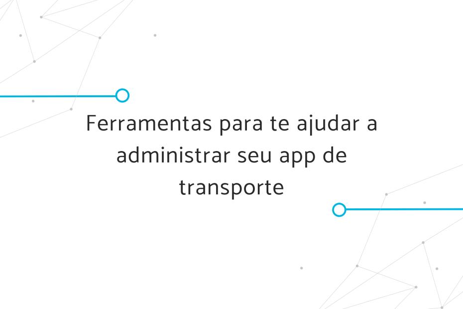 Ferramentas para te ajudar a administrar seu app de transporte