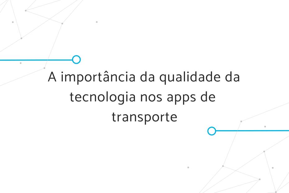 A importância da qualidade da tecnologia nos apps de transporte