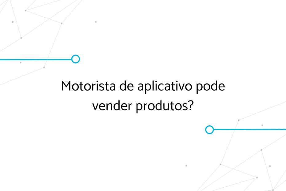 Motorista de aplicativo pode vender produtos?