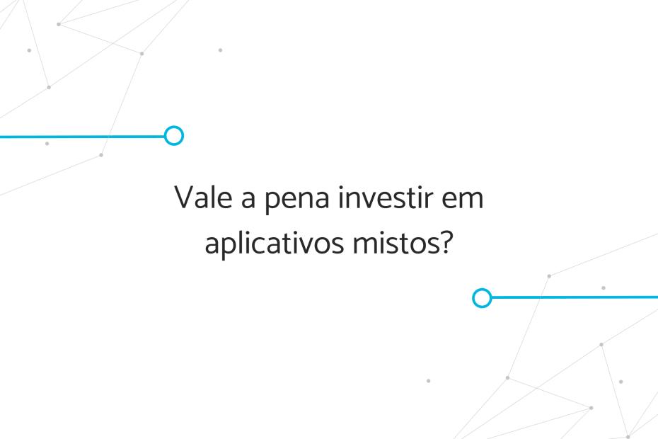 Vale a pena investir em aplicativos mistos?