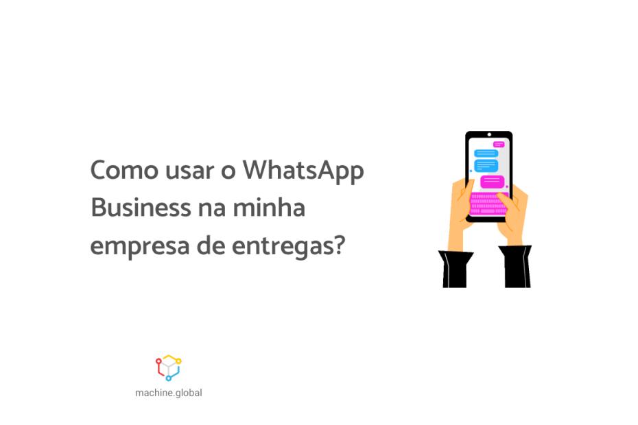 """Na imagem, uma mão segura um celular aberto em um app de mensagem, ao lado está escrito """"Como usar o WhatsApp Business na minha empresa de entregas?"""""""