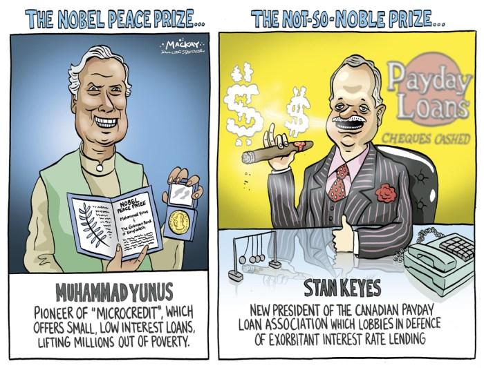 Editorial Cartoon by Graeme MacKay, The Hamilton Spectator Ð Wednesday, October 18, 2006 Recognizing two solitudes of Lending Agencies The 2006 Nobel Peace Prize has been awarded to Bangladeshi economist Muhammad Yunus and the Grameen Bank - the innovative micro-credit program he founded thirty years ago to help some of the world's poorest people climb out of chronic poverty. The Nobel Peace Prize is the latest of many awards Yunus has won for bringing this powerful idea to fruition. (More: Christian Science Monitor)Êhttp://www.csmonitor.com/2006/1017/p08s02-comv.htmlÊ Meanwhile, Stan Keyes has landed a new job, three months after the former federal cabinet minister and longtime Liberal MP was ousted as Boston Consul General by the Conservative government. The 53-year-old will head up the Canadian Payday Loan Association, the lobby group for 22 firms that run more than 850 payday lending outlets across Canada. The industry has had its share of controversy, with some critics saying payday lending victimizes the poor and plays an increasing part in bankruptcy cases. The federal Conservatives just introduced legislation to allow provinces to regulate the industry. Payday lending is worth about $1.7 billion each year, with more than 1,300 independent and chain stores. Keyes, whose new job will see him lobby governments on regulations they create for the payday lending industry, said he accepted becoming CPLA president because he believes it will allow him to use all the skills he's developed over the last 30 years in politics and the media. (Source: Hamilton Spectator) Canada, Hamilton, Payday Loans, Loan, sharks, lending, poverty, Stan Keyes, Muhammad Yunus, Nobel