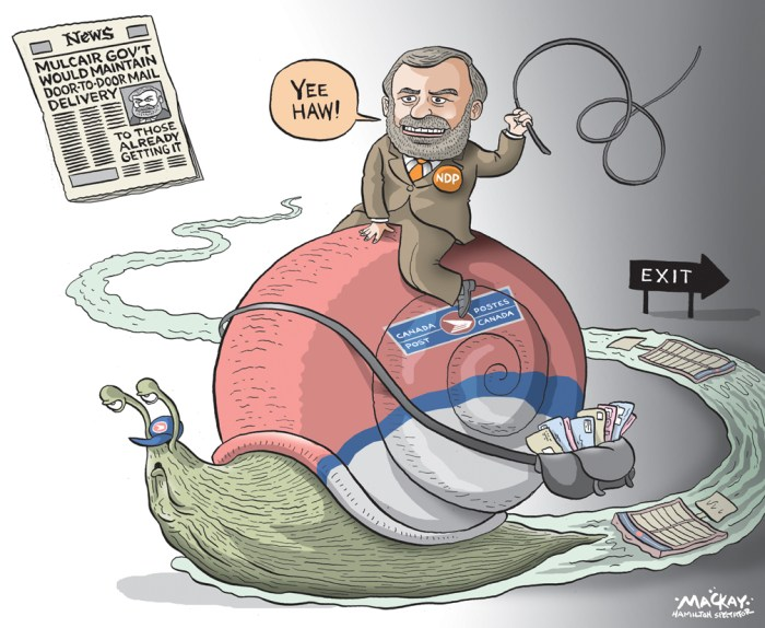 "Editorial cartoon by Graeme MacKay, The Hamilton Spectator - Friday May 22, 2015 NDP says they would bring back door-to-door mail delivery in Hamilton The federal NDP will reinstate door-to-door delivery and get rid of super mailboxes on the Mountain if the party forms government after the upcoming election. Hamilton MPs David Christopherson and Wayne Marston made the announcement at city hall this morning, lauding council for being ""at the forefront"" of the effort to save traditional mail delivery through its court battle with Canada Post. ""If we have to change the legislation, we'll do it,"" Christopherson said of the plan to reverse Canada Post's multi-year plan to replace door-to-door delivery with super mailboxes across Canada. He acknowledged there would be cost to removing thousands of recently installed super mailboxes - including several hundred alone on the Mountain. But he said those costs, as yet not calculated, have to be ""weighed against the cost to the (postal) service."" He argued Canadians are better served by door-to-door mail delivery and added at a minimum, residents ""deserve to be consulted"" about the future of the service. The city will face off against Canada Post in court sometime next week over the legality of a bylaw that seeks to regulate where super mailboxes are installed in the municipal right-of-way. (Source: Hamilton Spectator) http://www.thespec.com/news-story/5637988-ndp-says-they-would-bring-back-door-to-door-mail-delivery-in-hamilton/ Canada, Thomas Mulcair, NDP, mail, postal, delivery, snail, election, promise, service, communication"