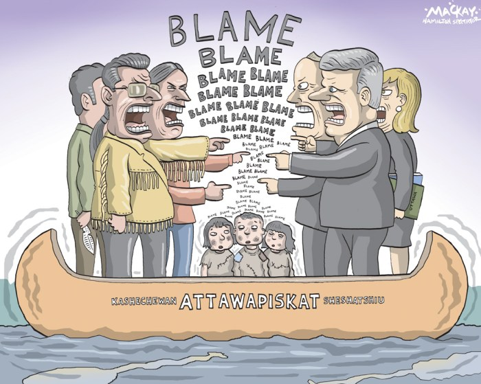 Editorial Cartoon by Graeme MacKay, The Hamilton Spectator - Friday December 2, 2011 The real shame of Attawapiskat After seeing the images of Attawapiskat First Nation beamed around the country in recent days, a viewer could hardly be blamed for not believing that they were looking at a part of Canada, or that the people enduring this travesty are their aboriginal neighbours. Plywood walls, plastic-covered windows, 20 people sharing a two-bedroom house, a one-burner hot plate to cook for a whole family, lack of insulation, plumbing or electricity Ð the scene is tragic and heartbreaking. But the people of such remote reserves have been living in a dire situation for a long time. The real shame of Attawapiskat is that the people who knew these conditions existed never told Canadians about them. Stephen HarperÕs Conservatives knew. Shawn AtleoÕs Assembly of First Nations knew. But it has taken a tragedy to reveal the stark truth. ItÕs Mr. AtleoÕs job as AFN national chief to know if his people are living under deplorable conditions. Each elected chief in the assembly has a responsibility to let him know. ItÕs then his responsibility to tell Canada about it and demand action. In turn, the federal government has the responsibility to act. The job of an aboriginal affairs minister includes informing government when people are suffering. With that knowledge, itÕs the responsibility of a prime minister to inform Canadians and tell us what the government intends to do about it. Mr. Atleo failed to show leadership long ago. IÕve been a journalist since 1979, and I know how easy it is to craft a press release, hold a news conference and inform the public. But you have to want to do it. You have to want to confront wrong and demand change. I wonder if having his budget depend on a cozy relationship with the government prevents him from doing that. (Source: Globe & Mail) http://www.theglobeandmail.com/news/opinions/opinion/the-real-shame-of-attawapiskat/article2257262/?ut