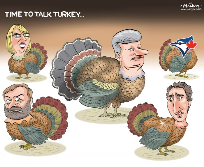 "By Graeme MacKay, Editorial Cartoonist, The Hamilton Spectator - Saturday October 10, 2015 Thanksgiving gatherings fuel election discussion It's the burning question for Canada's federal party partisans this Thanksgiving weekend: Which turkeys will get cooked? Advance polls open Friday for voters wishing to get an early jump on the Oct. 19 election, but the real action may take place around dinner tables, TV sets and camp or cottage closings. Since long before this 78-day election campaign began, the October holiday weekend has been circled on calendars as a crucible where the fortunes of Stephen Harper, Tom Mulcair and Justin Trudeau could be forged: Far-flung families gathering together to talk turkey, just as voters begin focusing on who should form the next government. This year's 11-week campaign actually encompassed three statutory holidays. It began Sunday Aug. 2 on the Civic Holiday weekend, ambled through Labour Day and now will reach a crescendo on Thanksgiving. All the political parties have also been blasting their supporters with Thanksgiving-themed messages, ramping up the urgency of closing the deal. And Facebook partisans have been having a field day. One typical jibe making the rounds shows a classic roast turkey with the caption: ""Thanksgiving: An opportunity to talk your family out of voting Conservative. You'll probably ruin dinner but you may just save Canada."" Mike Marzolini of Pollara Strategic Insights, a former Liberal party pollster, says the Conservative platform was winning over engaged voters in late 2005. Marzolini predicts what he calls ""some interesting opinion changes"" this weekend, but strongly warns against reading much into any holiday polls. He's been doing daily tracking of federal and provincial campaigns since 1985 and says he's thrown out an entire holiday weekend of polling more than eight times. ""What I know from experience to be absolutely true is that all polls conducted over a family holiday weekend are wonky"