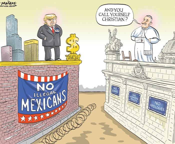 "Editorial Cartoon by Graeme MacKay, The Hamilton Spectator Ð Friday February 19, 2016 Pope Francis says Trump's views on immigration 'not Christian' Pope Francis said Thursday that Donald Trump is ""not Christian"" if he intends to build a wall along the U.S.-Mexican border. Trump immediately fired back, saying it is disgraceful for a religious leader to question a person's faith. Trump, a leading U.S. Republican presidential candidate, has promised to build a wall along the Mexican border from Texas to California and expel 11 million people who are in the country illegally if elected president. The Pope's comments en route home from Mexico came hours after he prayed at the Mexico-U.S. border for people who died trying to reach the United States. ""A person who thinks only about building walls, wherever they may be, and not building bridges, is not Christian,"" Francis said. ""This is not in the Gospel."" Not having heard Trump's border plans independently, Francis said he'd ""give him the benefit of the doubt."" But he added: ""I'd just say that this man is not Christian if he said it this way."" Texas Senator Ted Cruz, another Republican presidential contender, has also supported building a border wall, and joked that he will make Trump pay for it. Trump, a Presbyterian, last week criticized Francis' plans to pray at the border. He said the move was ill-informed and showed Francis to be a political figure being exploited by the Mexican government. ""I don't think he understands the danger of the open border that we have with Mexico,"" Trump said in an interview with Fox News. ""I think Mexico got him to do it because they want to keep the border just the way it is. They're making a fortune, and we're losing."" On Thursday, he responded to the Pope's comments during a campaign stop in Kiawah Island, S.C. ""No leader, especially a religious leader, should have the right to question another man's religion or faith,"" he said. ""They are using the Pope as a pawn and they sh"
