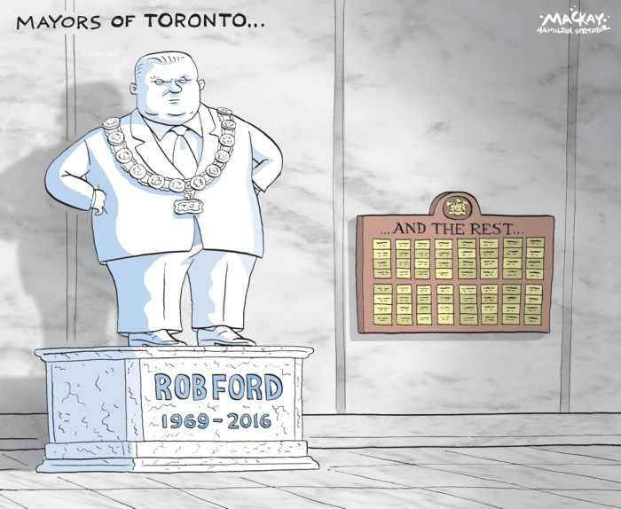 "Editorial Cartoon by Graeme MacKay, The Hamilton Spectator Ð Wednesday March 2016 Rob Ford, former Toronto mayor, dead at 46 Rob Ford, the Toronto city councillor who became the world's most famous mayor during a wild, scandal-filled term, is dead at age 46. The married father of two young children died after 18 months of treatment for a rare and aggressive cancer first diagnosed in the midst of his 2014 bid to be re-elected mayor. Ford would have turned 47 on May 28. Ford underwent surgery at Mount Sinai Hospital in May 2015, what was then considered his last chance to survive pleomorphic liposarcoma. Though the surgery was hailed as a success, the discovery of two new tumours months later merited repeated rounds of chemotherapy that kept him away from the council chamber and his city hall office. In recent weeks, Ford entered a clinical trial aimed at finding a personalized treatment for his cancer. But the process, which involves implanting a tumour in mice and testing different combinations of drugs, takes four months to complete. As his health worsened, Ford's family set up a website for well-wishers to leave messages of support. ""May you have a speedy and successful recovery. Be strong,"" said one post left Monday. ""We need you as Mayor in 2018 to save Toronto."" His earlier diagnosis forced Ford to abandon his re-election hopes in September 2014, even as polls suggested he remained a contender. He then coasted to victory in Ward 2 Etobicoke North, which he represented for a decade before his 2010 mayoral triumph. Last year, after learning multiple rounds of chemotherapy and radiation had shrunk the original tumour enough to allow surgery, a relieved-looking Ford told reporters: ""I'm just lucky to be alive today, and I'm just lucky to get another chance at life . . . At least I have a chance."" He also thanked people ""from all over the world"" who had inundated him with hopeful messages. The rumpled populist spent the months following surgery as he had"