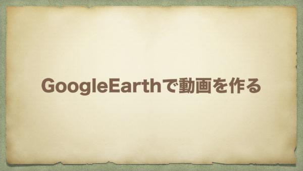 GoogleEarthで宇宙から着地する動画を作る方法~2019年12月版