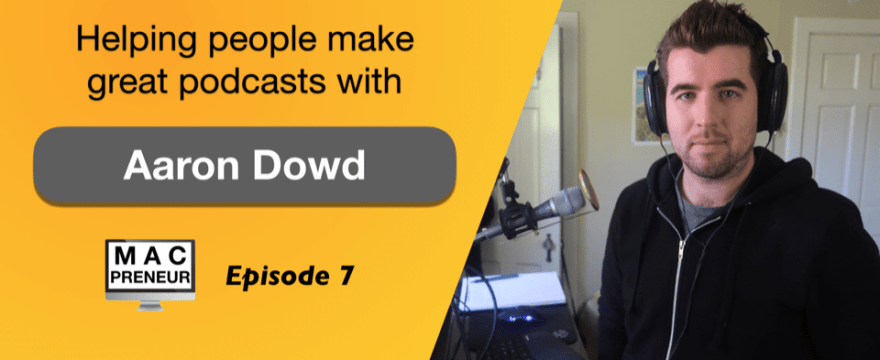 MP007: Helping people make great podcasts with Aaron Dowd