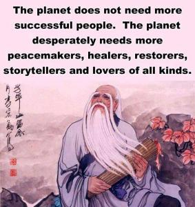 The Planet does not need more successful people. The planet desperately needs more peacemakers, healers, restorers, storytellers and lovers of all kinds.