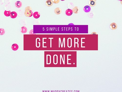 5 Simple Steps to Get More Done // Maddy Creates