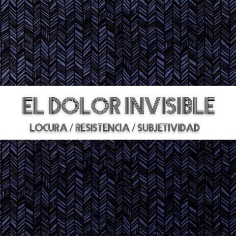 Cartel de El Dolor Invisible (Locura / Resistencia / Subjetividad)