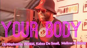 Dj Maphorisa & Kabza De Small – Your Body ft. Wizkid, Mellow & Sleazy