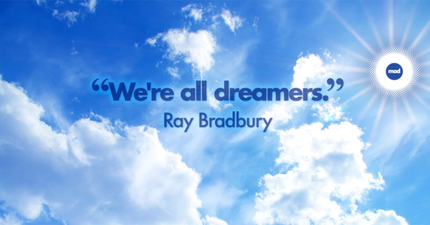 We're all dreamers ~ Ray Bradbury