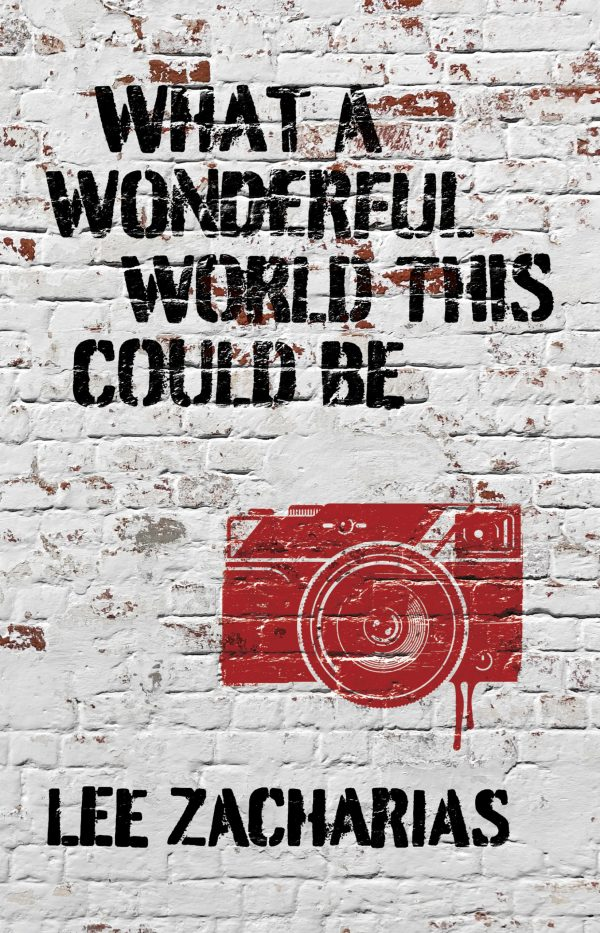 What A Wonderful World This Could Be by Lee Zacharias Cover. Text is in a black, stenciled font. A red Banksy-style camera illustration sits inbetween the two. They've been stylized to look like they've been spraypainted onto a white brick wall.