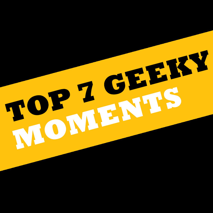 Top 7 geeky moments square