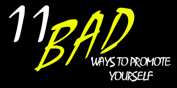 11 Bad Ways to Promote Yourself.
