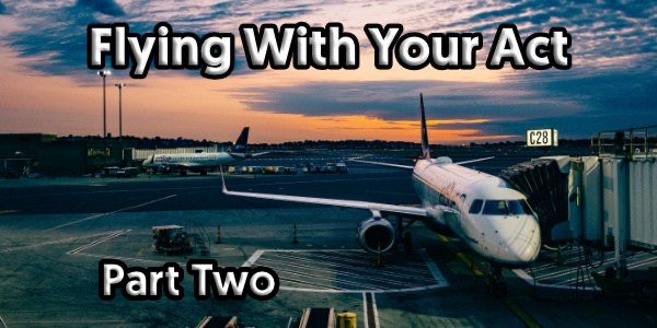 Flying With Your Act – Part Two