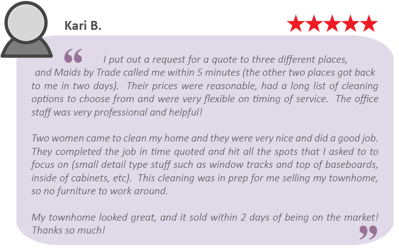 "House-cleaning-review-by-Kari.-B Maids by Trade are move out cleaning professionals: ""My townhome looked great, and it sold within 2 days of being on the market!"""