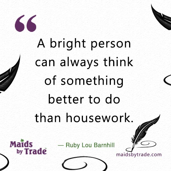 A bright person can always think of something better to do than housework.