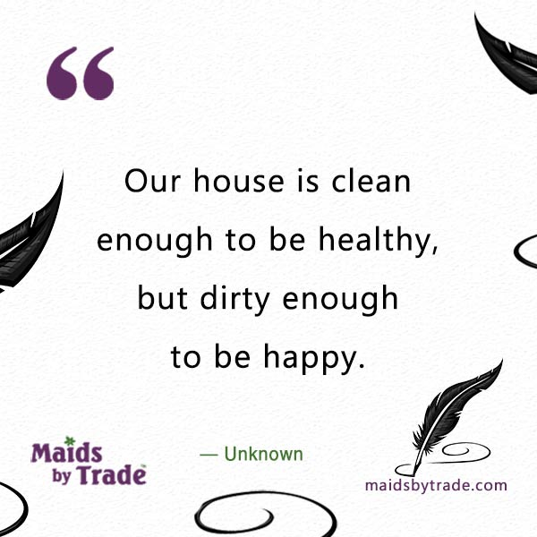 House cleaning quotes - dirty enough to be happy.