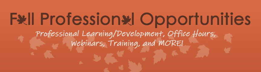 PRIORITY NOTICE: Fall Office Hours, Training, & Professional Learning Opportunities NOW Available