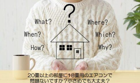 【質問回答】20畳以上の部屋に18畳用のエアコンで問題ないですか?小さめでも大丈夫?