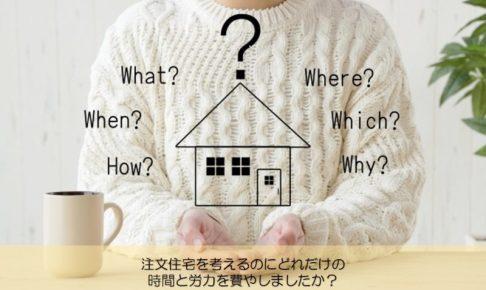 【質問回答】注文住宅を考えるのにどれだけの時間と労力を費やしましたか?