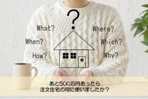 【質問回答】あと500万円あったら注文住宅の何に使いましたか?