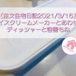 【注文住宅日記2021/3/16】アイスクリームメーカーとあわせてディッシャーと容器もね